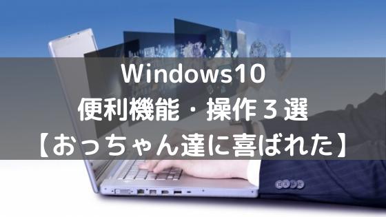 Windows10便利機能・操作3選【おっちゃん達に喜ばれた】