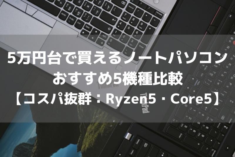 5万円台で買えるノートパソコンおすすめ5機種比較【コスパ抜群:Ryzen5・Core5】